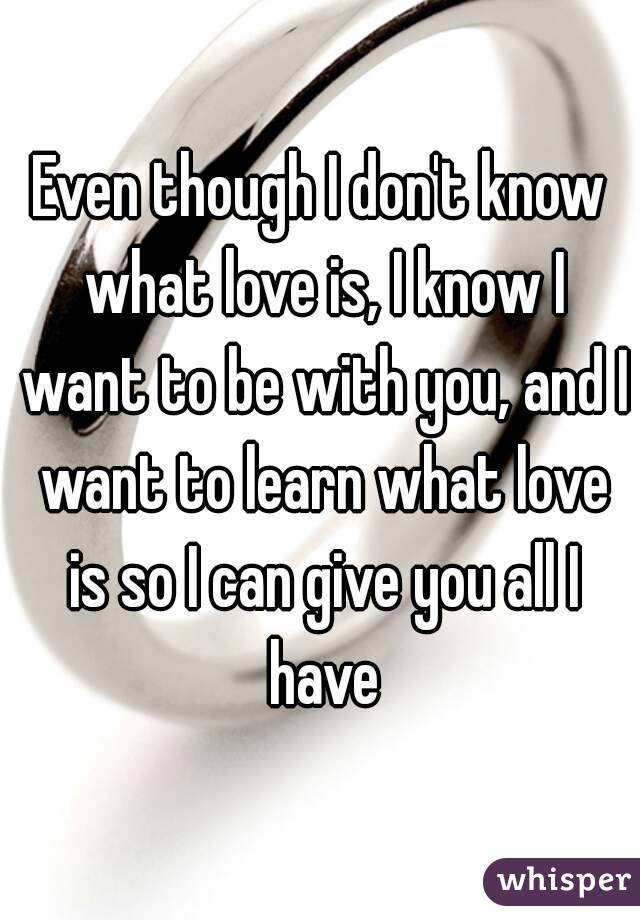 Even though I don't know what love is, I know I want to be with you, and I want to learn what love is so I can give you all I have