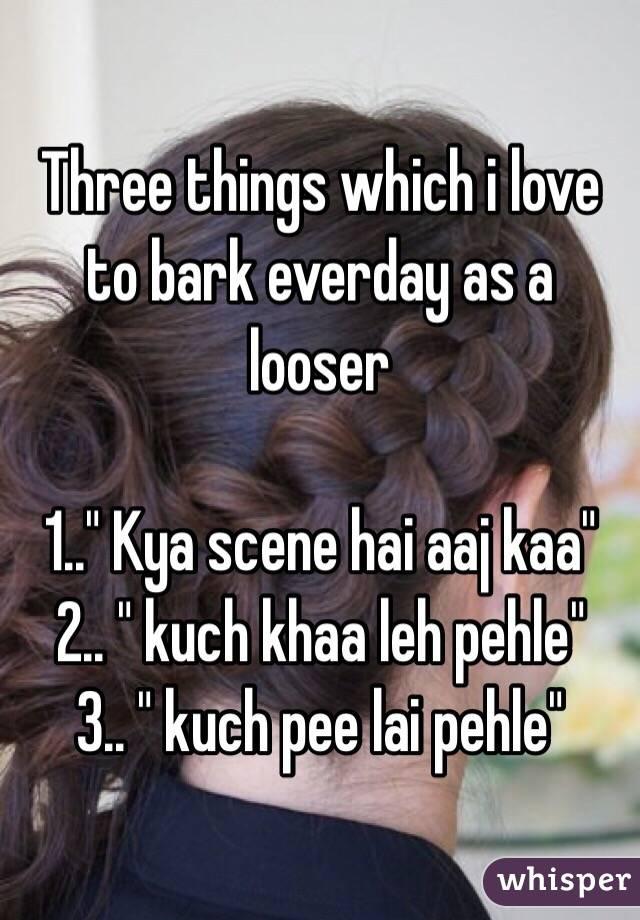 "Three things which i love to bark everday as a looser  1.."" Kya scene hai aaj kaa"" 2.. "" kuch khaa leh pehle"" 3.. "" kuch pee lai pehle"""