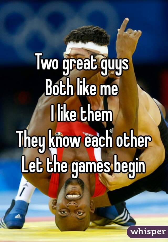 Two great guys  Both like me  I like them  They know each other Let the games begin