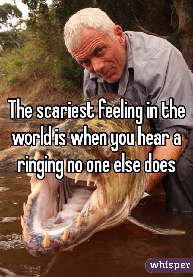 The scariest feeling in the world is when you hear a ringing no one else does