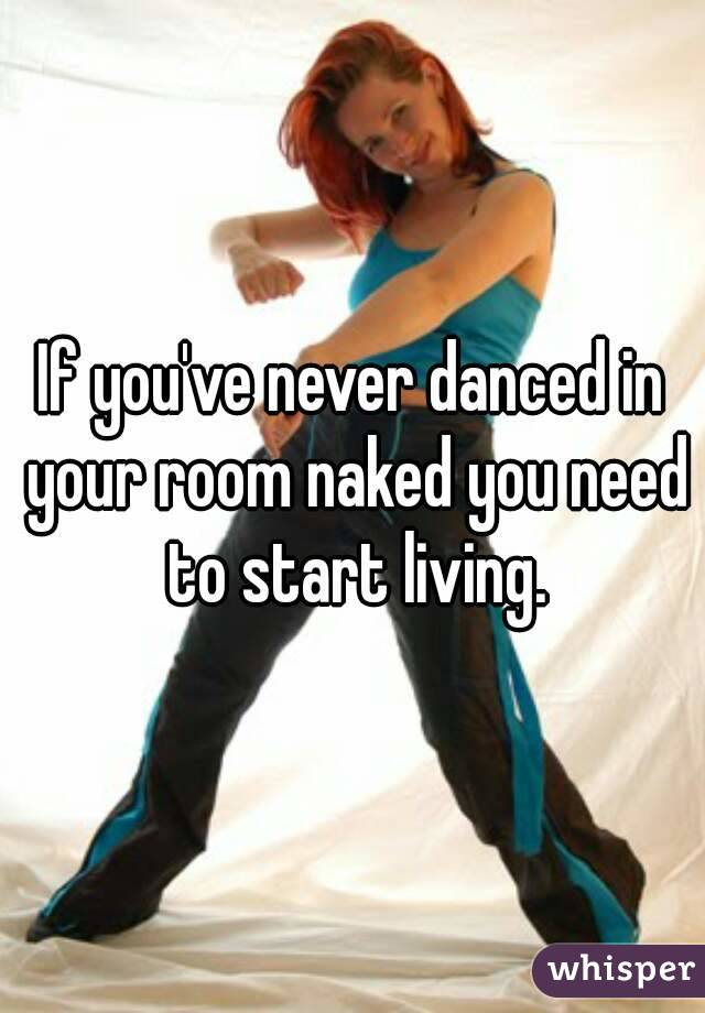 If you've never danced in your room naked you need to start living.
