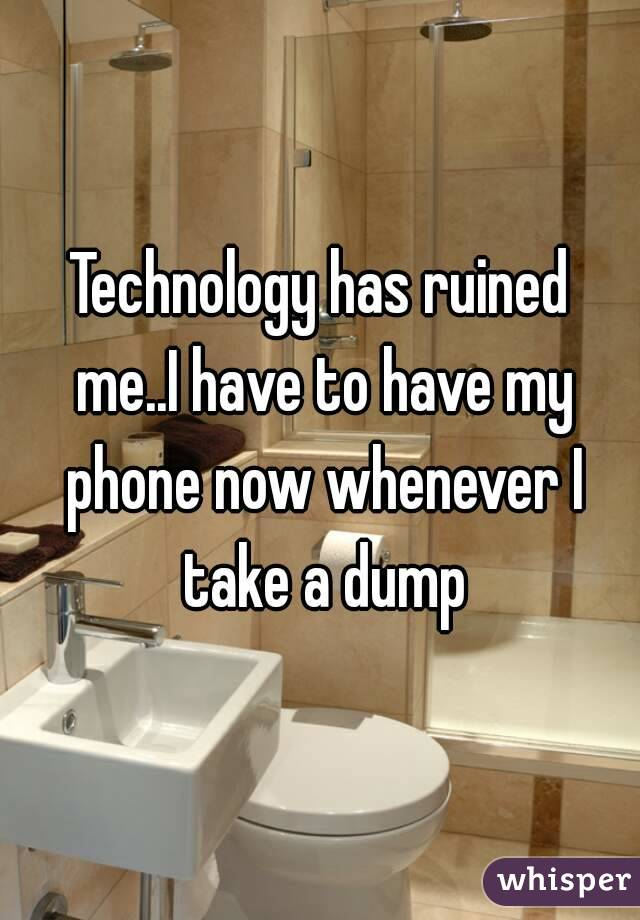 Technology has ruined me..I have to have my phone now whenever I take a dump