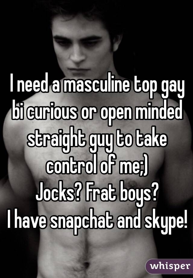 I need a masculine top gay bi curious or open minded straight guy to take control of me;) Jocks? Frat boys?  I have snapchat and skype!