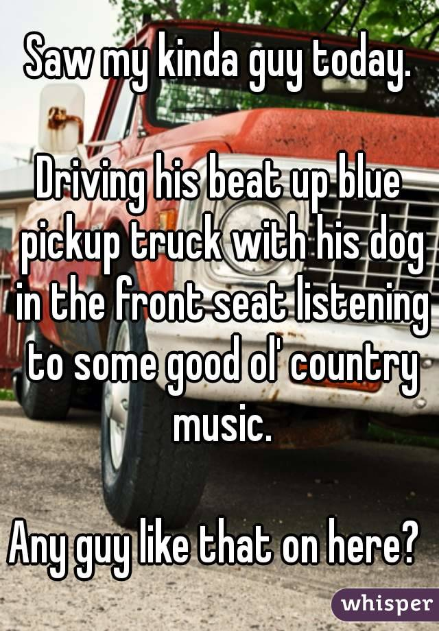 Saw my kinda guy today.  Driving his beat up blue pickup truck with his dog in the front seat listening to some good ol' country music.  Any guy like that on here?
