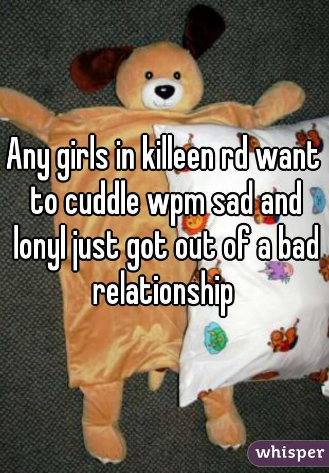 Any girls in killeen rd want to cuddle wpm sad and lonyl just got out of a bad relationship