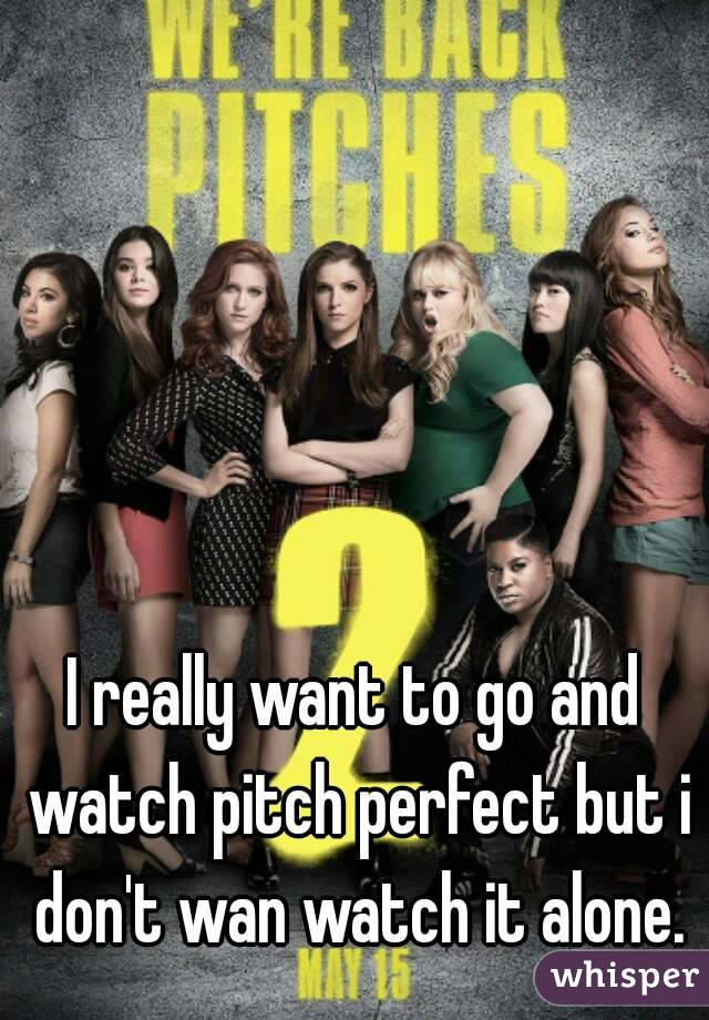 I really want to go and watch pitch perfect but i don't wan watch it alone.