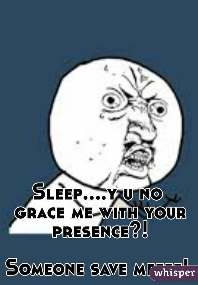 Sleep....y u no grace me with your presence?!  Someone save meeee!
