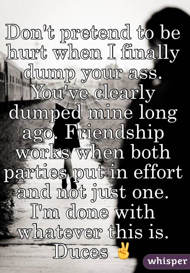 Don't pretend to be hurt when I finally dump your ass. You've clearly dumped mine long ago. Friendship works when both parties put in effort and not just one. I'm done with whatever this is. Duces ✌️