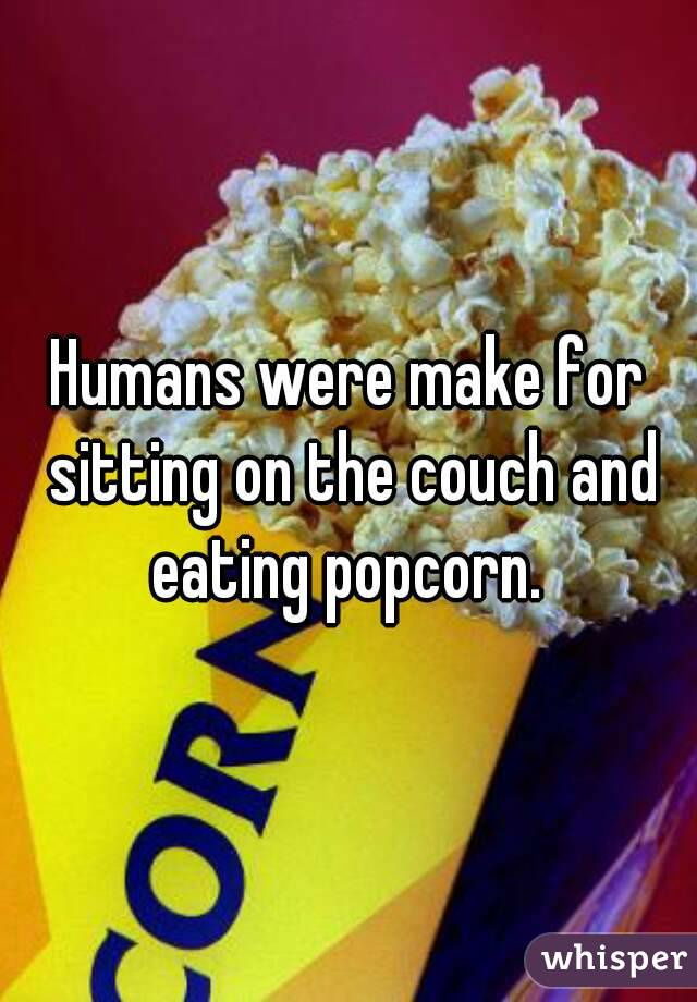 Humans were make for sitting on the couch and eating popcorn.