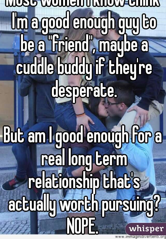 """Most women I know think I'm a good enough guy to be a """"friend"""", maybe a cuddle buddy if they're desperate.  But am I good enough for a real long term relationship that's actually worth pursuing? NOPE."""