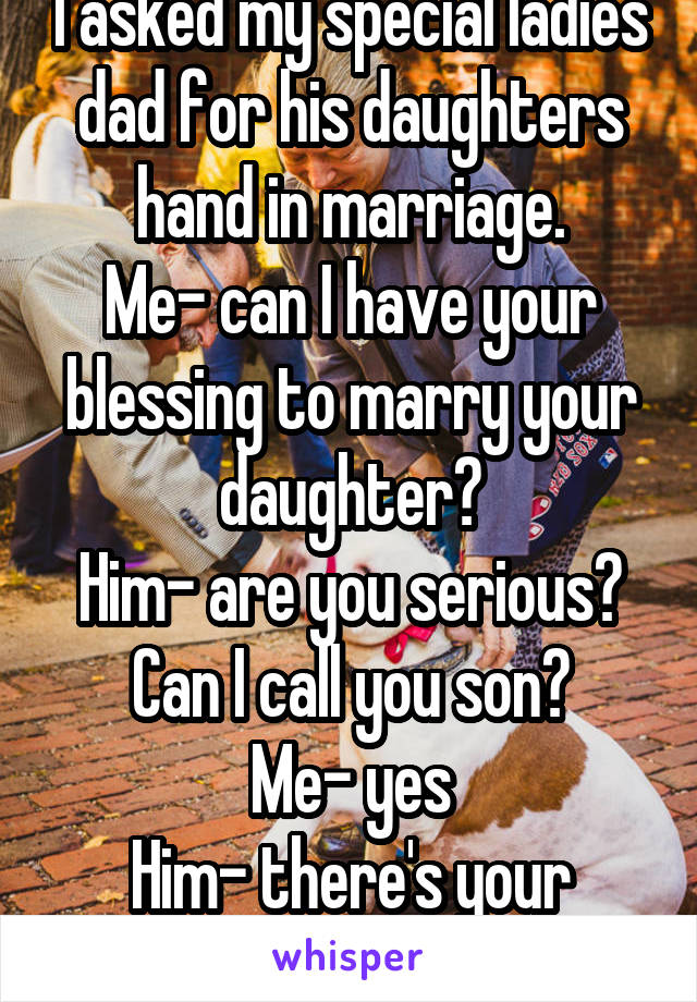 I asked my special ladies dad for his daughters hand in marriage. Me- can I have your blessing to marry your daughter? Him- are you serious? Can I call you son? Me- yes Him- there's your answer