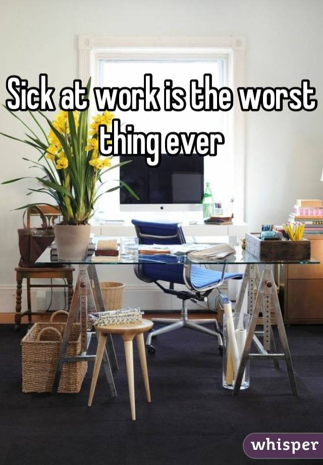Sick at work is the worst thing ever
