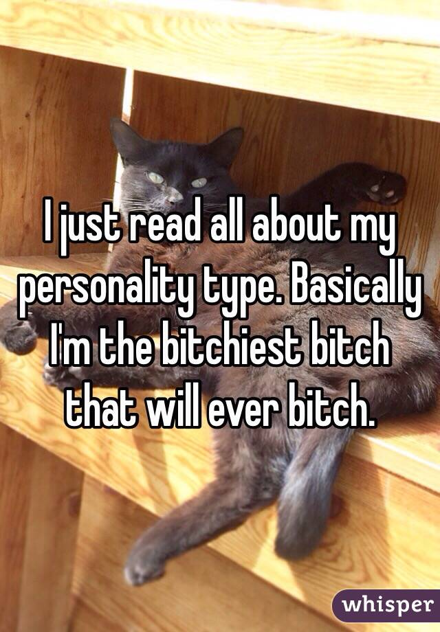 I just read all about my personality type. Basically I'm the bitchiest bitch that will ever bitch.