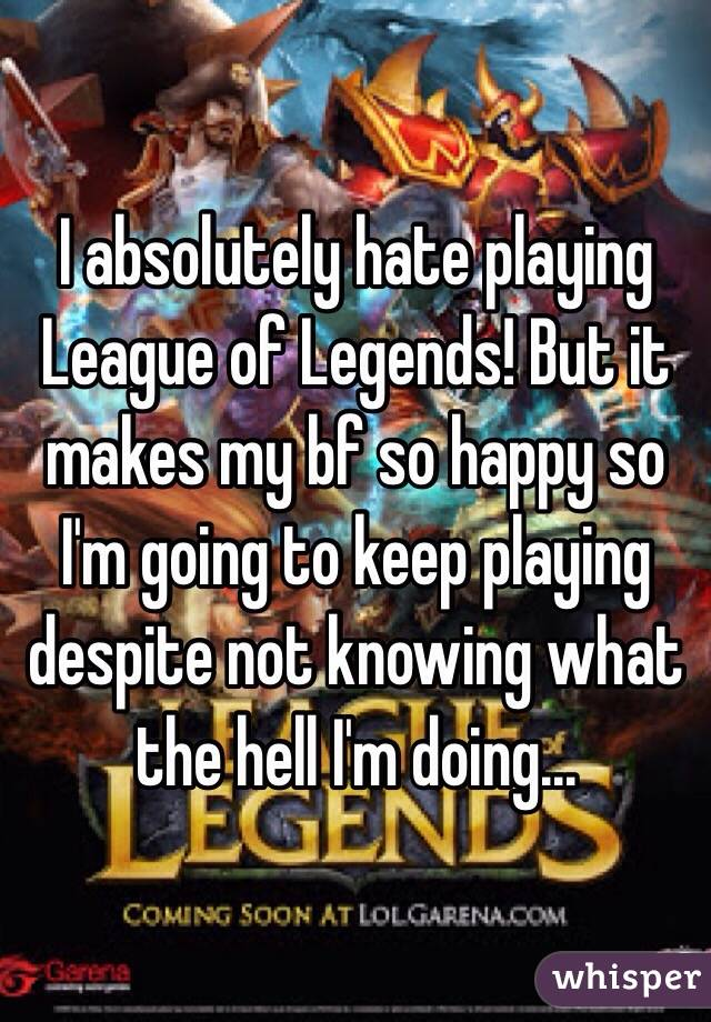 I absolutely hate playing League of Legends! But it makes my bf so happy so I'm going to keep playing despite not knowing what the hell I'm doing...