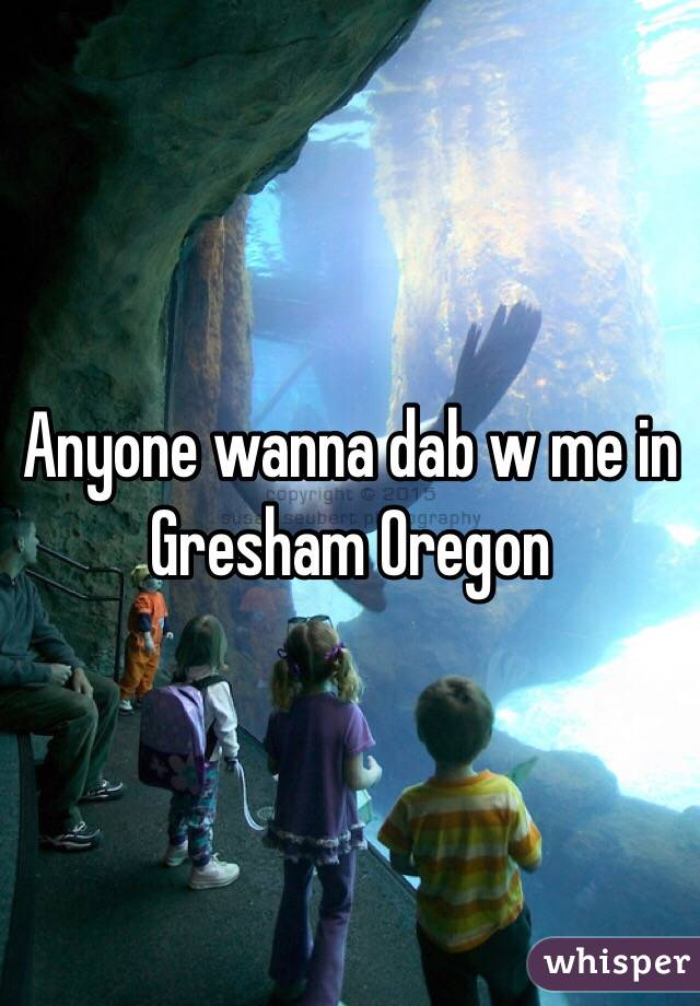 Anyone wanna dab w me in Gresham Oregon