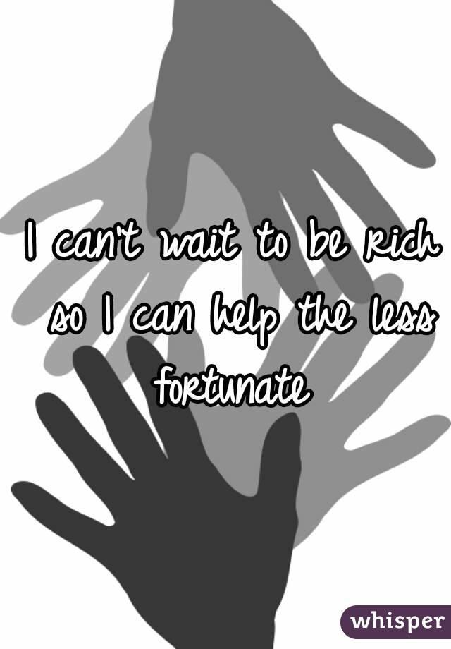 I can't wait to be rich so I can help the less fortunate