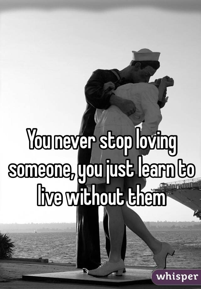 You never stop loving someone, you just learn to live without them