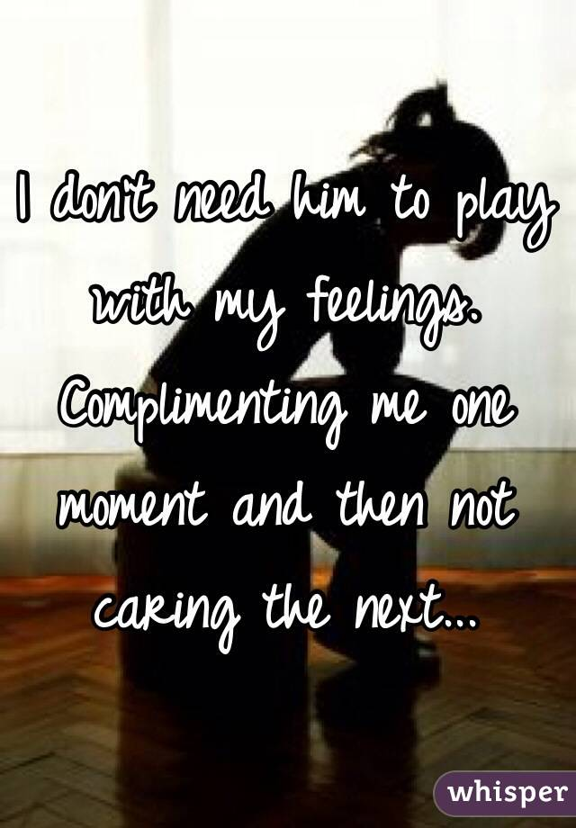 I don't need him to play with my feelings. Complimenting me one moment and then not caring the next...