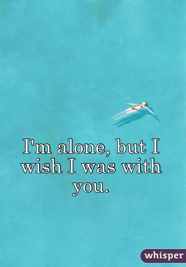 I'm alone, but I wish I was with you.