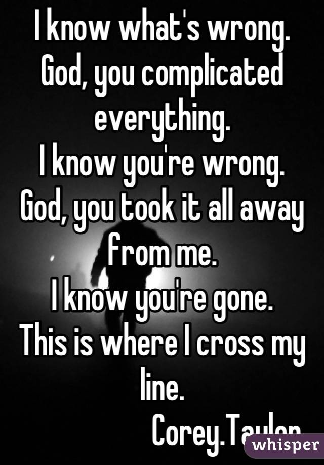 I know what's wrong. God, you complicated everything. I know you're wrong. God, you took it all away from me. I know you're gone. This is where I cross my line.                       Corey.Taylor