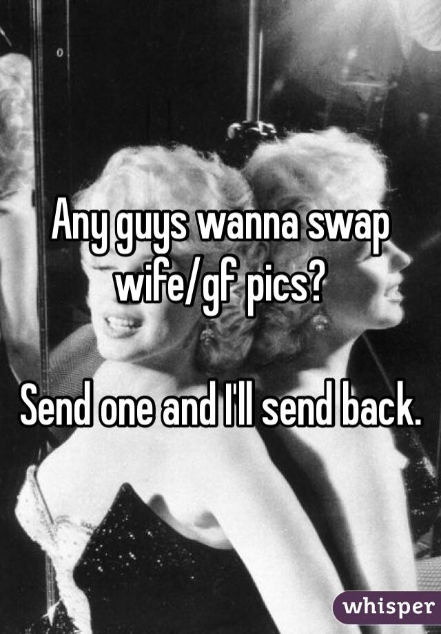 Any guys wanna swap wife/gf pics?  Send one and I'll send back.