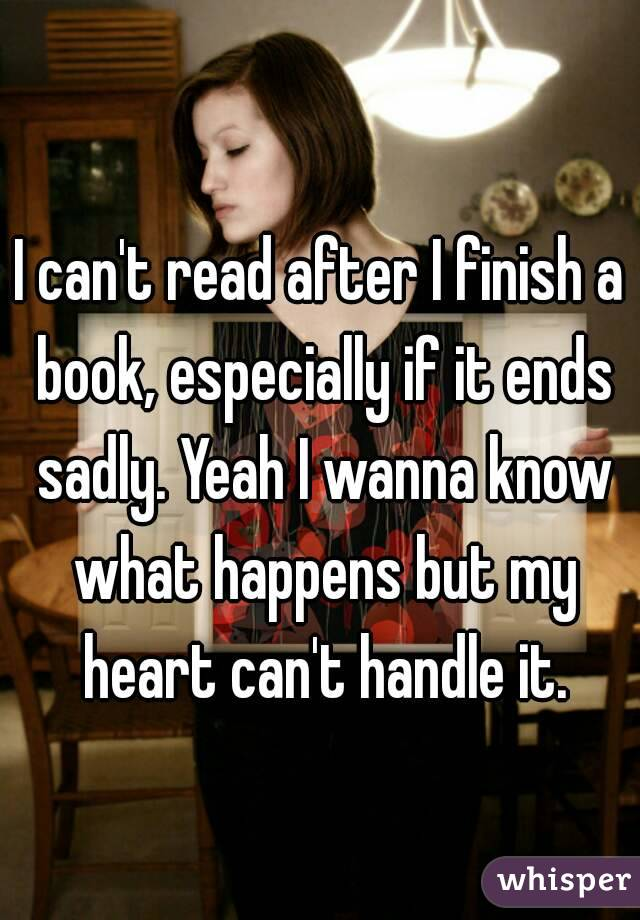 I can't read after I finish a book, especially if it ends sadly. Yeah I wanna know what happens but my heart can't handle it.