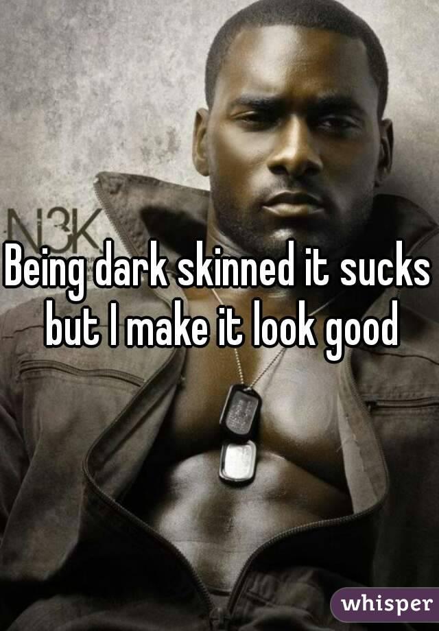 Being dark skinned it sucks  but I make it look good