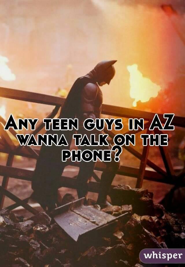 Any teen guys in AZ wanna talk on the phone?