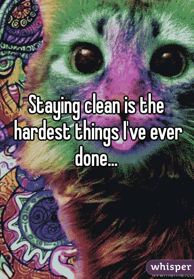 Staying clean is the hardest things I've ever done...