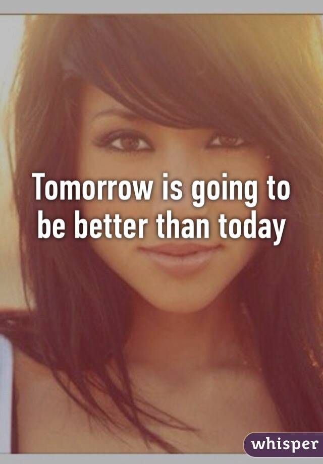 Tomorrow is going to  be better than today