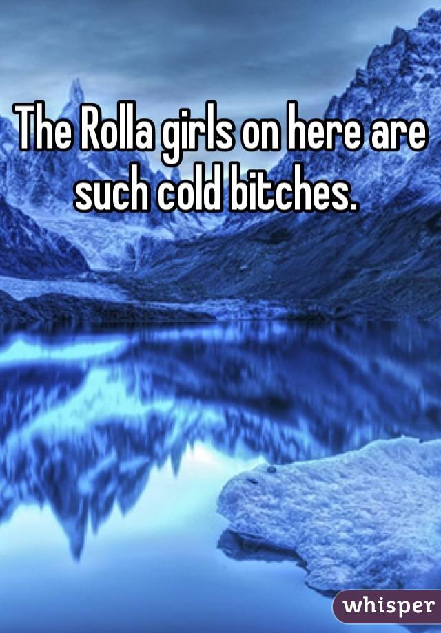 The Rolla girls on here are such cold bitches.
