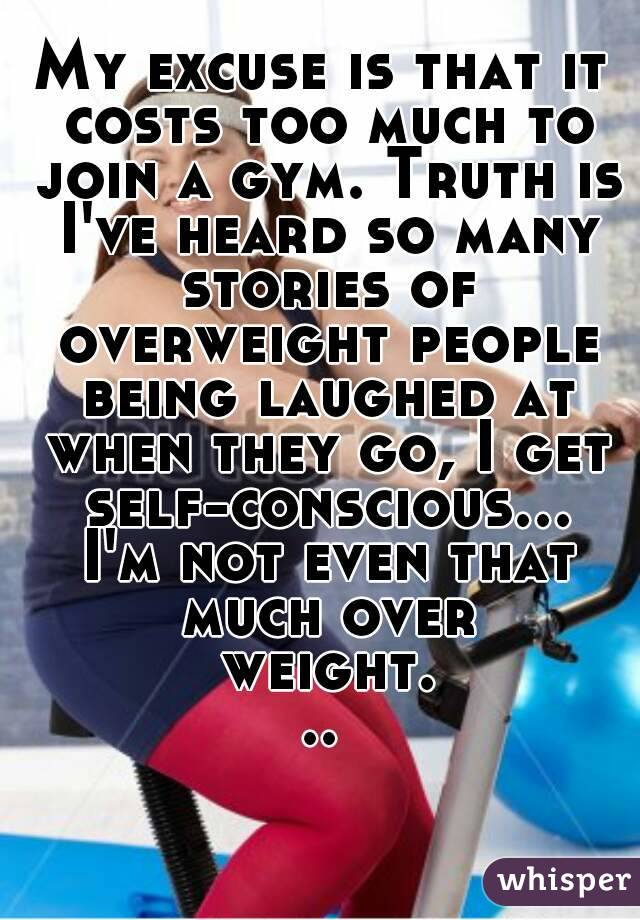 My excuse is that it costs too much to join a gym. Truth is I've heard so many stories of overweight people being laughed at when they go, I get self-conscious... I'm not even that much over weight...