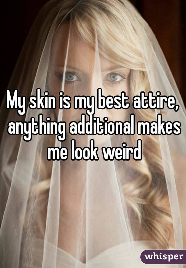 My skin is my best attire, anything additional makes me look weird