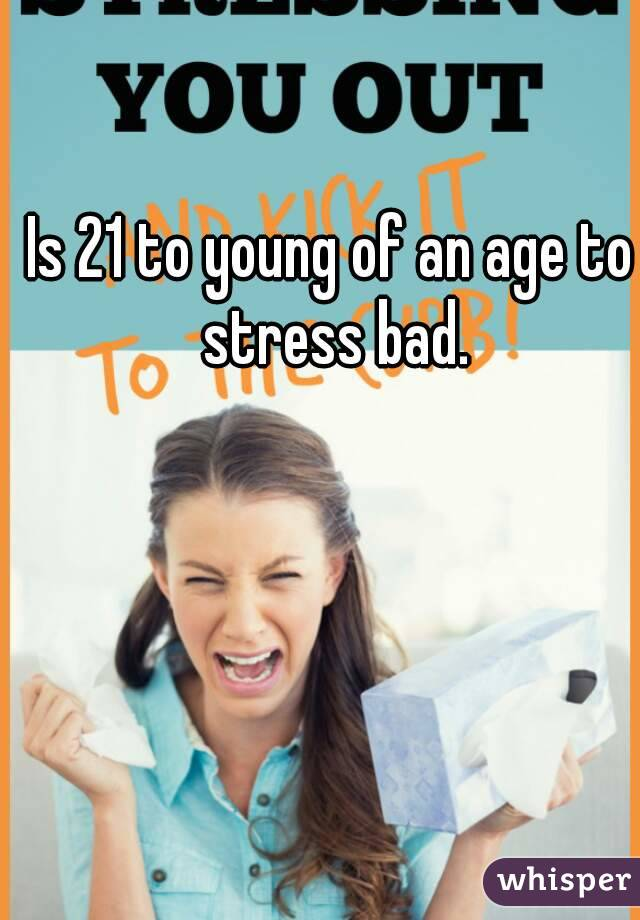 Is 21 to young of an age to stress bad.