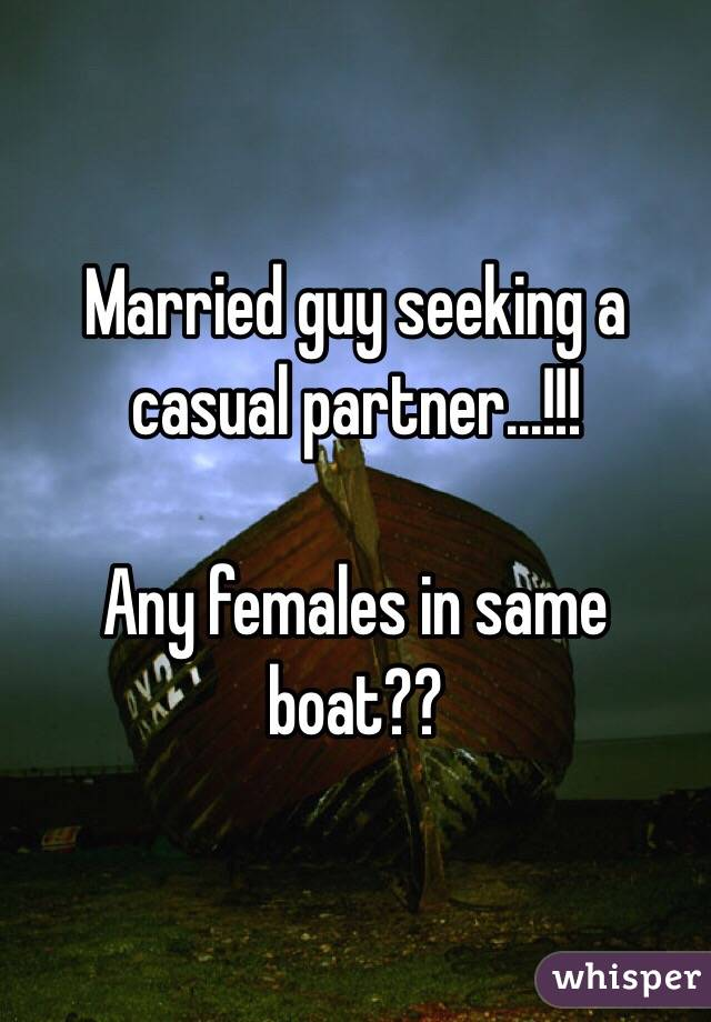 Married guy seeking a casual partner...!!!  Any females in same boat??