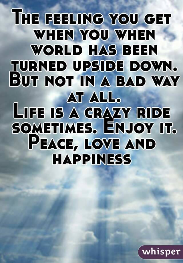 The feeling you get when you when world has been turned upside down. But not in a bad way at all. Life is a crazy ride sometimes. Enjoy it. Peace, love and happiness