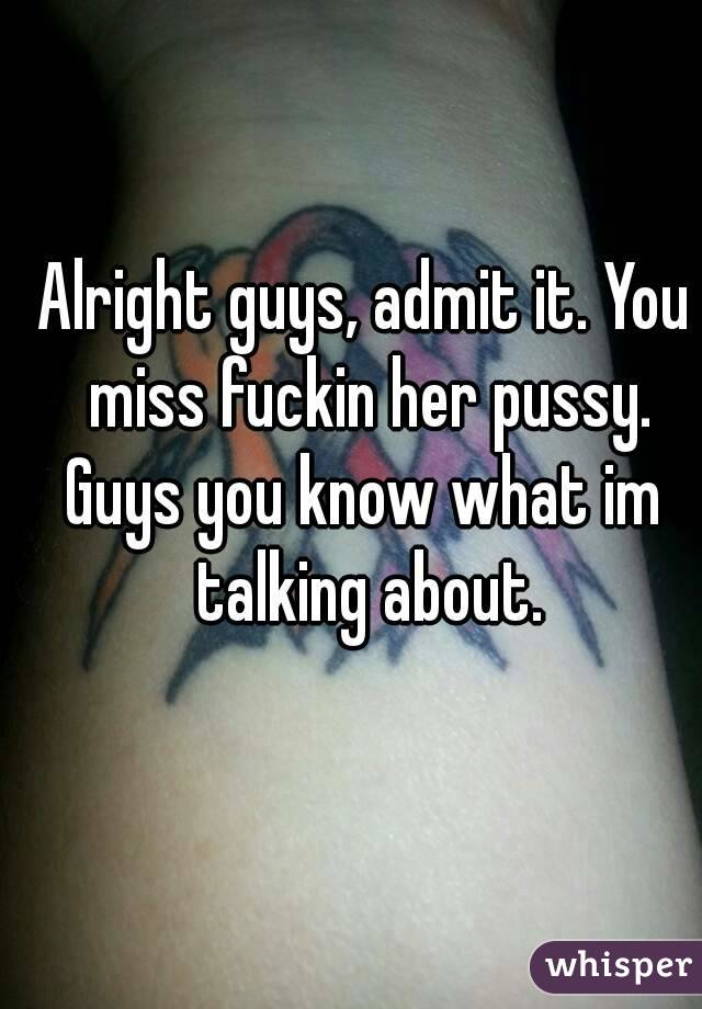 Alright guys, admit it. You miss fuckin her pussy. Guys you know what im talking about.