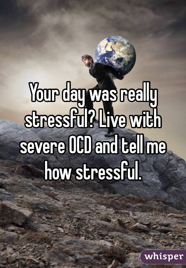 Your day was really stressful? Live with severe OCD and tell me how stressful.