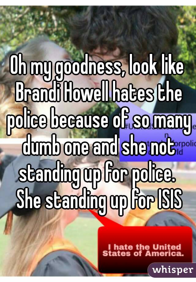 Oh my goodness, look like Brandi Howell hates the police because of so many dumb one and she not standing up for police.  She standing up for ISIS
