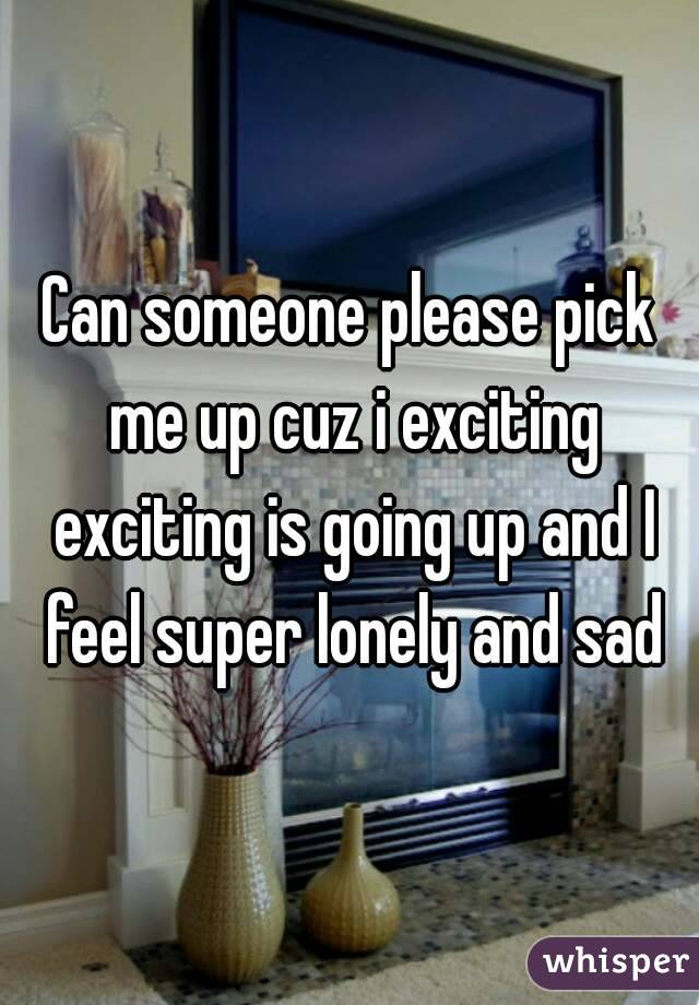 Can someone please pick me up cuz i exciting exciting is going up and I feel super lonely and sad