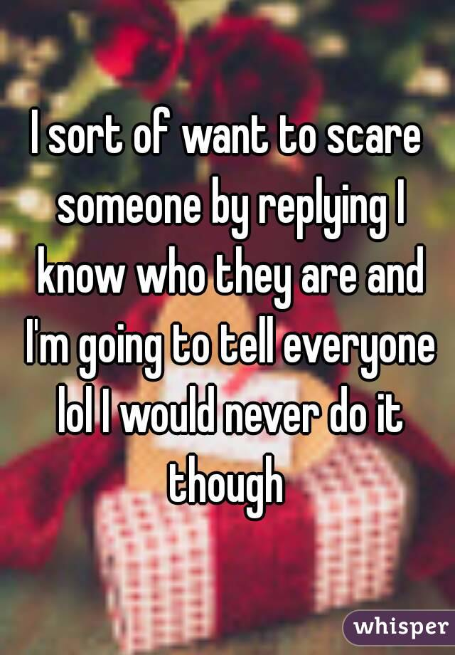 I sort of want to scare someone by replying I know who they are and I'm going to tell everyone lol I would never do it though