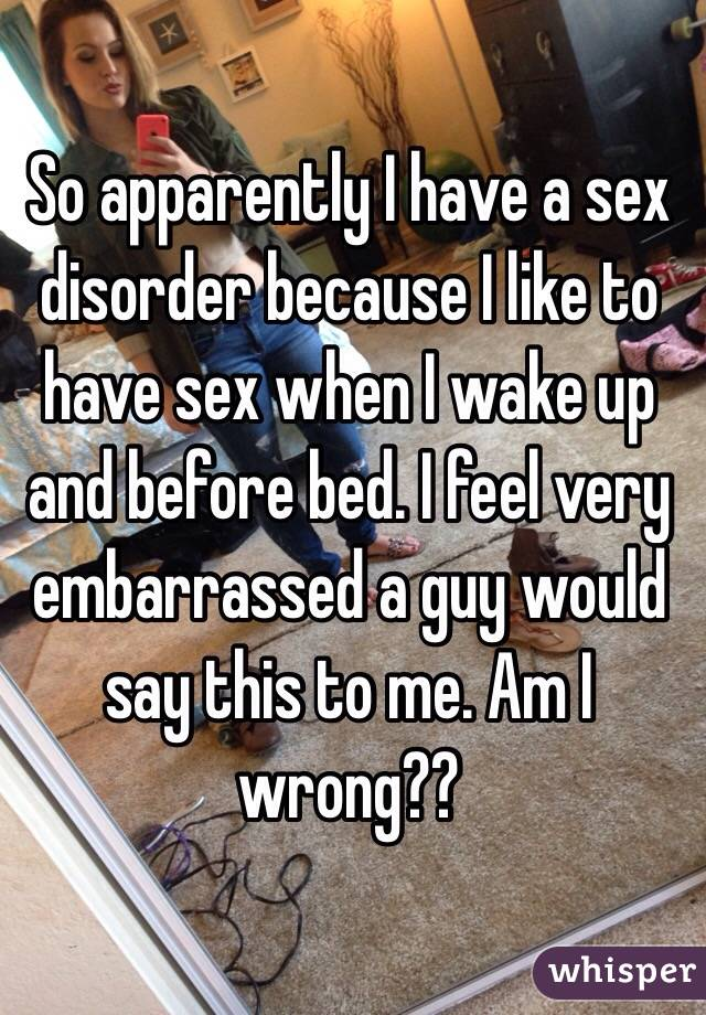 So apparently I have a sex disorder because I like to have sex when I wake up and before bed. I feel very embarrassed a guy would say this to me. Am I wrong??