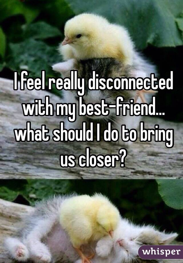 I feel really disconnected with my best-friend... what should I do to bring us closer?