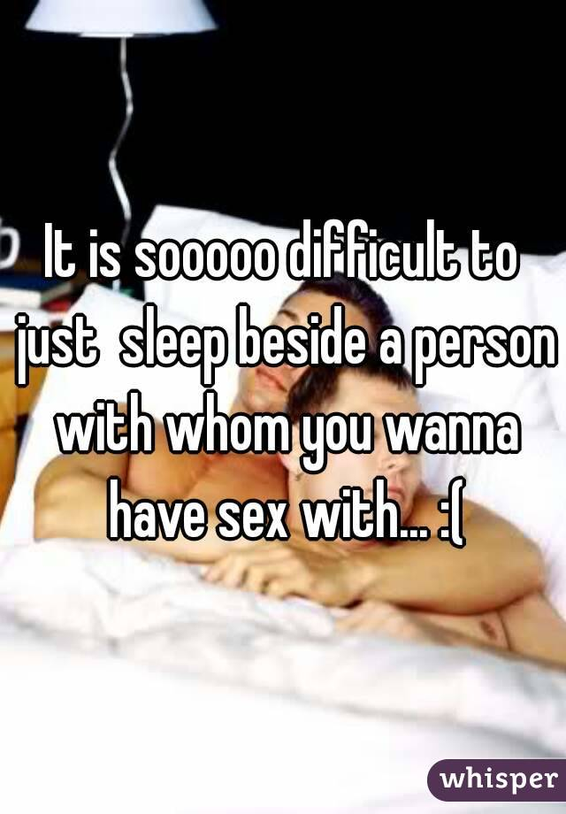 It is sooooo difficult to just  sleep beside a person with whom you wanna have sex with... :(