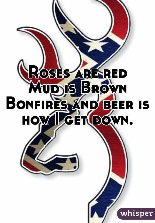 Roses are red Mud is Brown Bonfires and beer is how I get down.
