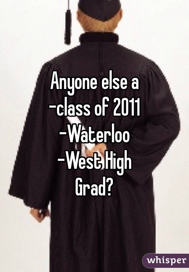 Anyone else a -class of 2011 -Waterloo -West High Grad?