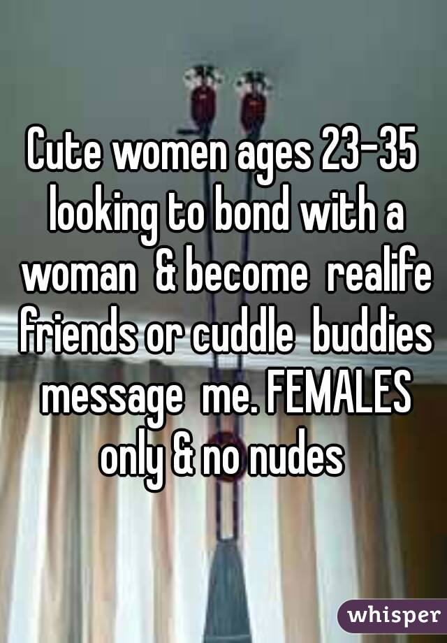 Cute women ages 23-35 looking to bond with a woman  & become  realife friends or cuddle  buddies message  me. FEMALES only & no nudes