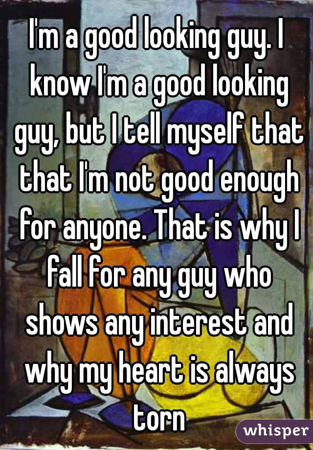 I'm a good looking guy. I know I'm a good looking guy, but I tell myself that that I'm not good enough for anyone. That is why I fall for any guy who shows any interest and why my heart is always torn