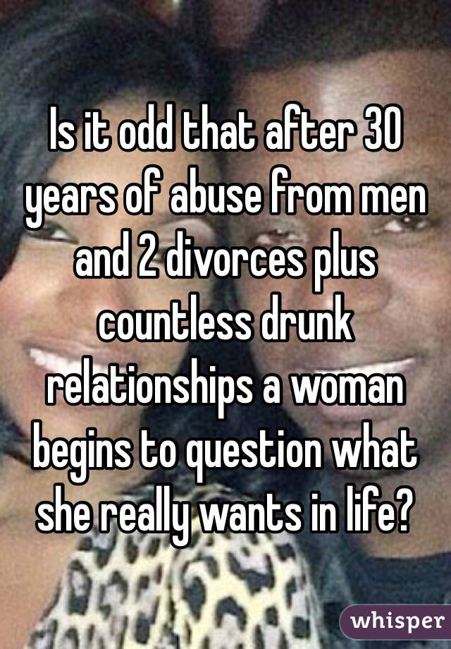 Is it odd that after 30 years of abuse from men and 2 divorces plus countless drunk relationships a woman begins to question what she really wants in life?