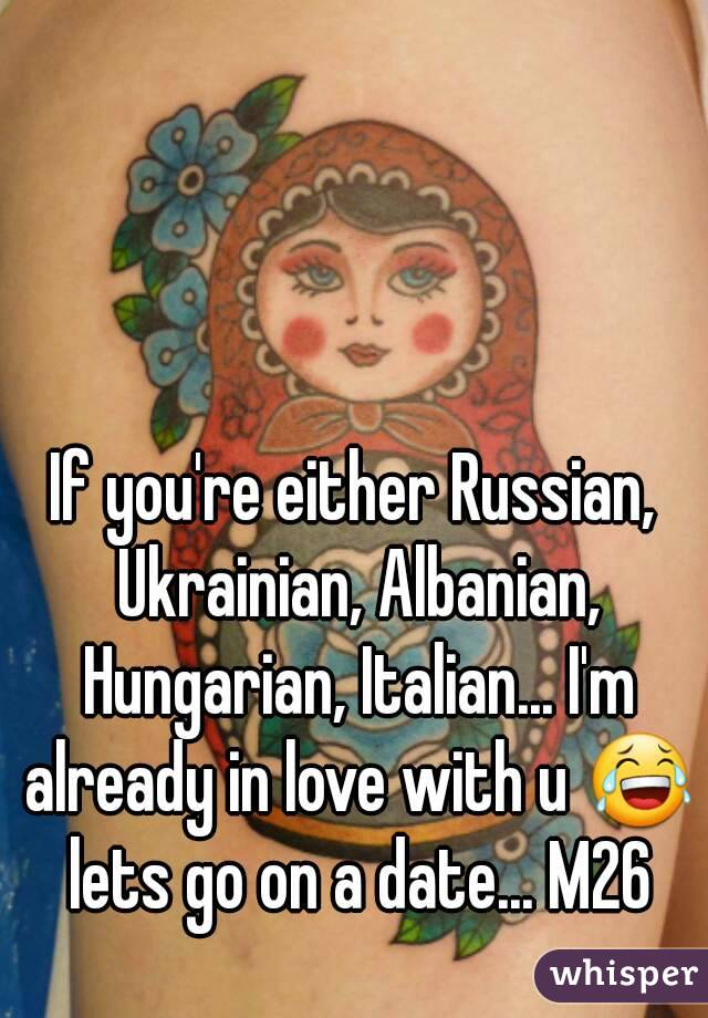 If you're either Russian, Ukrainian, Albanian, Hungarian, Italian... I'm already in love with u 😂 lets go on a date... M26